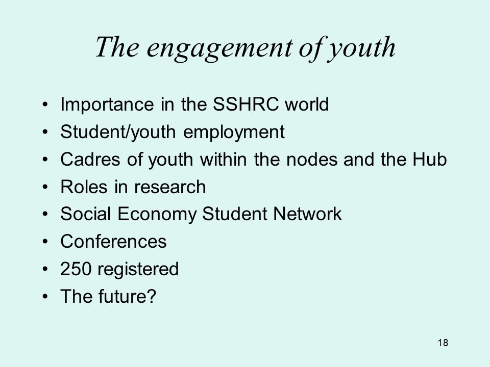18 The engagement of youth Importance in the SSHRC world Student/youth employment Cadres of youth within the nodes and the Hub Roles in research Social Economy Student Network Conferences 250 registered The future
