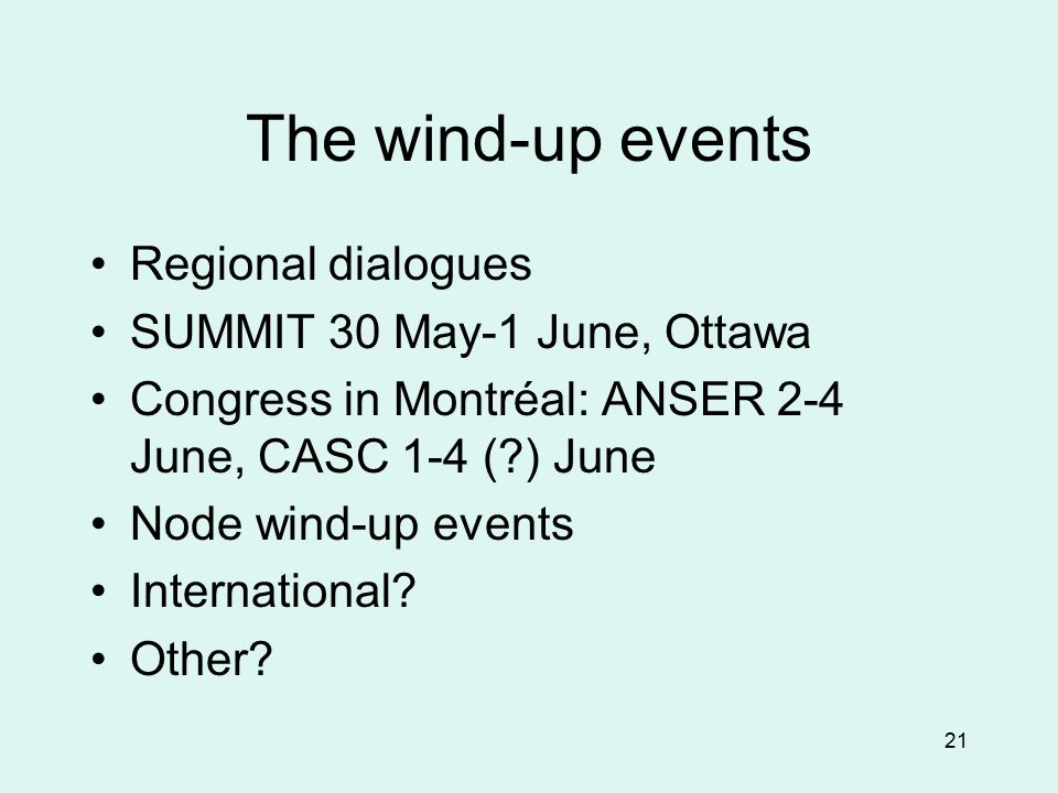 21 The wind-up events Regional dialogues SUMMIT 30 May-1 June, Ottawa Congress in Montréal: ANSER 2-4 June, CASC 1-4 ( ) June Node wind-up events International.