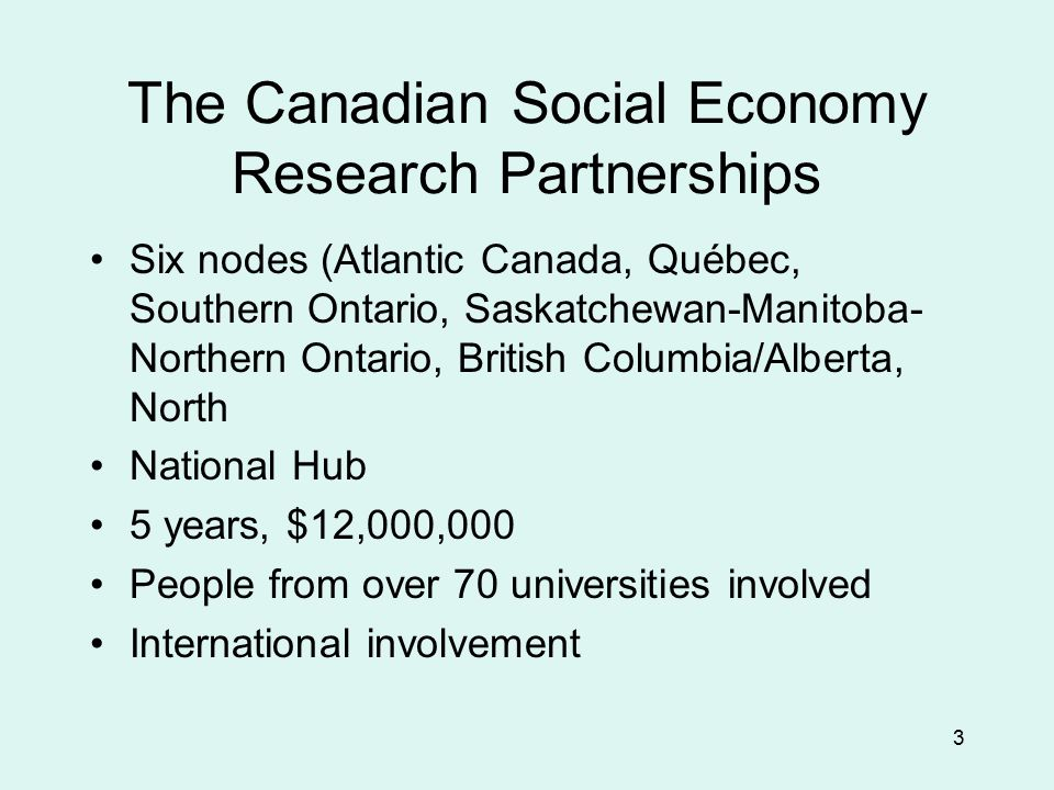 3 The Canadian Social Economy Research Partnerships Six nodes (Atlantic Canada, Québec, Southern Ontario, Saskatchewan-Manitoba- Northern Ontario, British Columbia/Alberta, North National Hub 5 years, $12,000,000 People from over 70 universities involved International involvement
