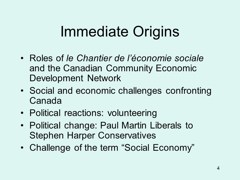 4 Immediate Origins Roles of le Chantier de l'économie sociale and the Canadian Community Economic Development Network Social and economic challenges confronting Canada Political reactions: volunteering Political change: Paul Martin Liberals to Stephen Harper Conservatives Challenge of the term Social Economy