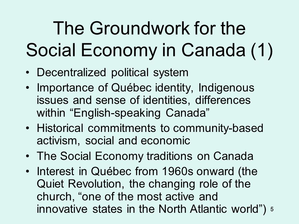 5 The Groundwork for the Social Economy in Canada (1) Decentralized political system Importance of Québec identity, Indigenous issues and sense of identities, differences within English-speaking Canada Historical commitments to community-based activism, social and economic The Social Economy traditions on Canada Interest in Québec from 1960s onward (the Quiet Revolution, the changing role of the church, one of the most active and innovative states in the North Atlantic world )