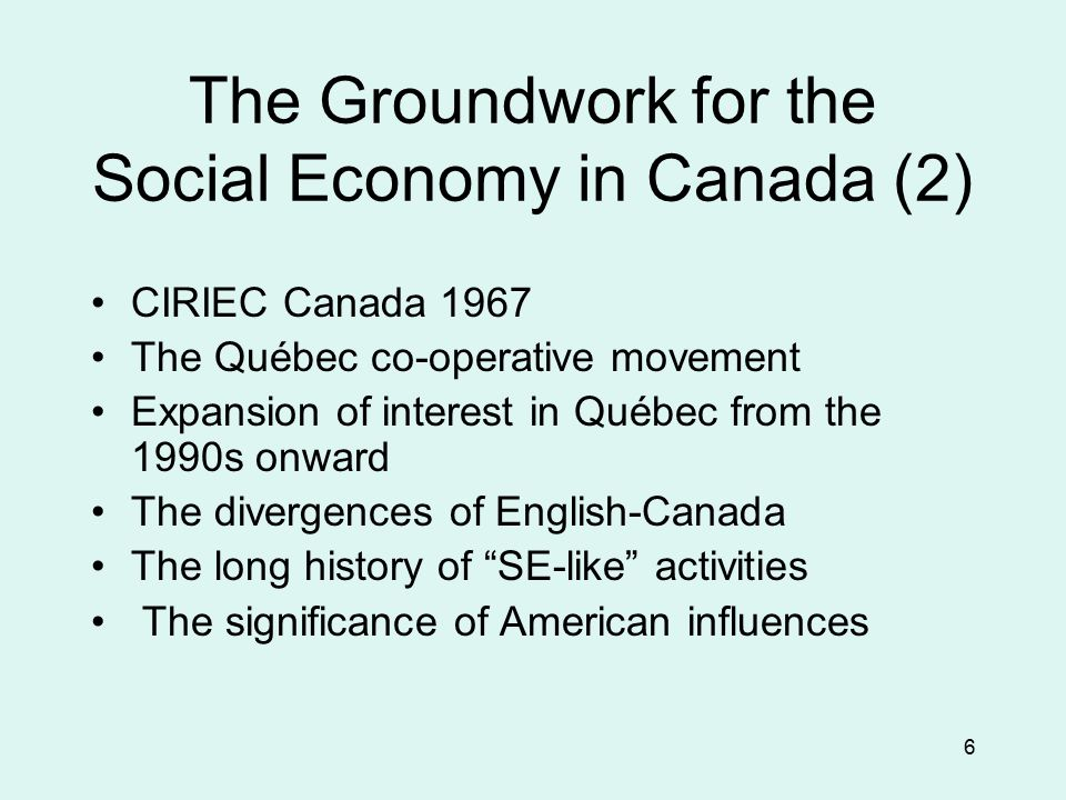 6 The Groundwork for the Social Economy in Canada (2) CIRIEC Canada 1967 The Québec co-operative movement Expansion of interest in Québec from the 199