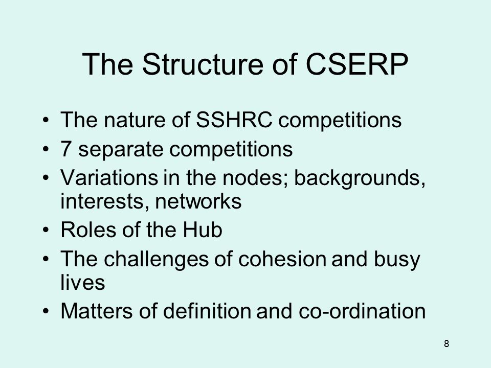 8 The Structure of CSERP The nature of SSHRC competitions 7 separate competitions Variations in the nodes; backgrounds, interests, networks Roles of the Hub The challenges of cohesion and busy lives Matters of definition and co-ordination