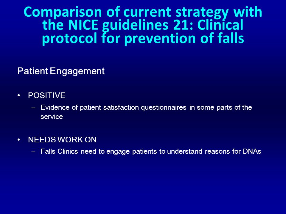 Comparison of current strategy with the NICE guidelines 21: Clinical protocol for prevention of falls Patient Engagement POSITIVE –Evidence of patient satisfaction questionnaires in some parts of the service NEEDS WORK ON –Falls Clinics need to engage patients to understand reasons for DNAs