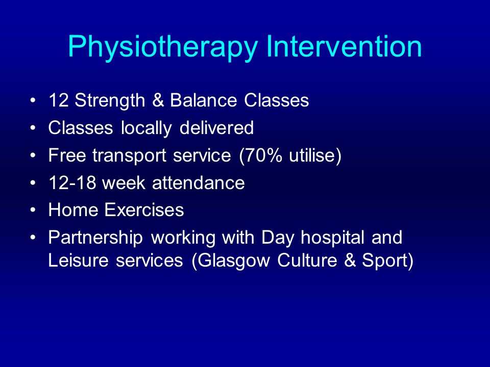Physiotherapy Intervention 12 Strength & Balance Classes Classes locally delivered Free transport service (70% utilise) 12-18 week attendance Home Exercises Partnership working with Day hospital and Leisure services (Glasgow Culture & Sport)