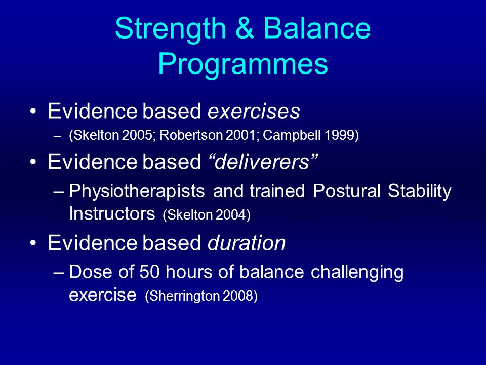 Strength & Balance Programmes Evidence based exercises –(Skelton 2005; Robertson 2001; Campbell 1999) Evidence based deliverers –Physiotherapists and trained Postural Stability Instructors (Skelton 2004) Evidence based duration –Dose of 50 hours of balance challenging exercise (Sherrington 2008)