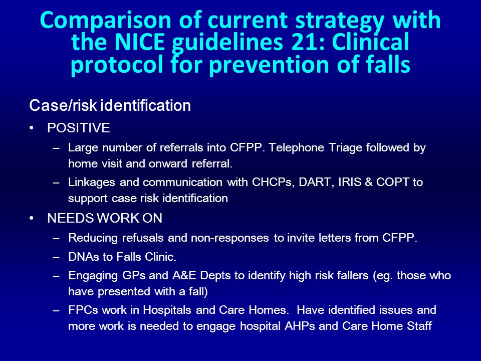Comparison of current strategy with the NICE guidelines 21: Clinical protocol for prevention of falls Case/risk identification POSITIVE –Large number of referrals into CFPP.