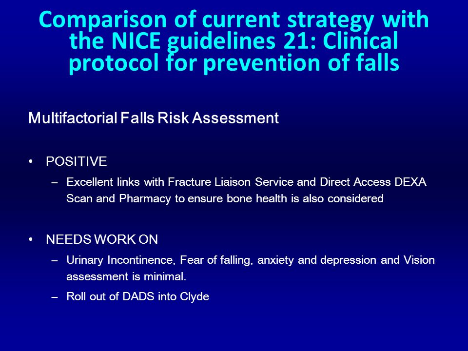 Comparison of current strategy with the NICE guidelines 21: Clinical protocol for prevention of falls Multifactorial Falls Risk Assessment POSITIVE –Excellent links with Fracture Liaison Service and Direct Access DEXA Scan and Pharmacy to ensure bone health is also considered NEEDS WORK ON –Urinary Incontinence, Fear of falling, anxiety and depression and Vision assessment is minimal.