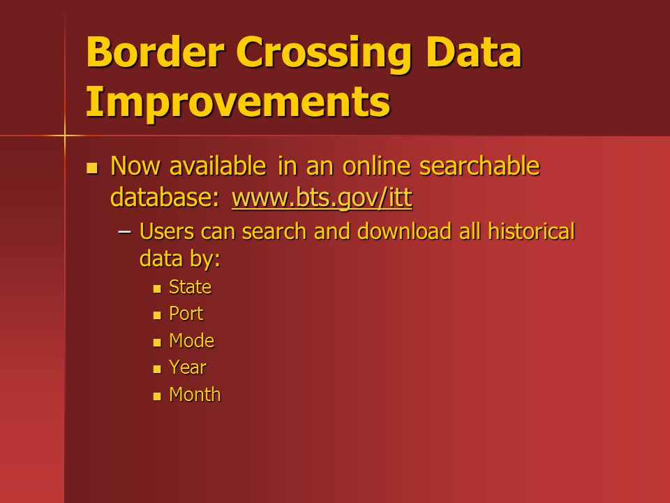 Border Crossing Data Improvements Now available in an online searchable database: www.bts.gov/itt Now available in an online searchable database: www.bts.gov/ittwww.bts.gov/itt –Users can search and download all historical data by: State State Port Port Mode Mode Year Year Month Month