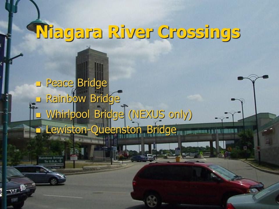 Niagara River Crossings Peace Bridge Peace Bridge Rainbow Bridge Rainbow Bridge Whirlpool Bridge (NEXUS only) Whirlpool Bridge (NEXUS only) Lewiston-Queenston Bridge Lewiston-Queenston Bridge