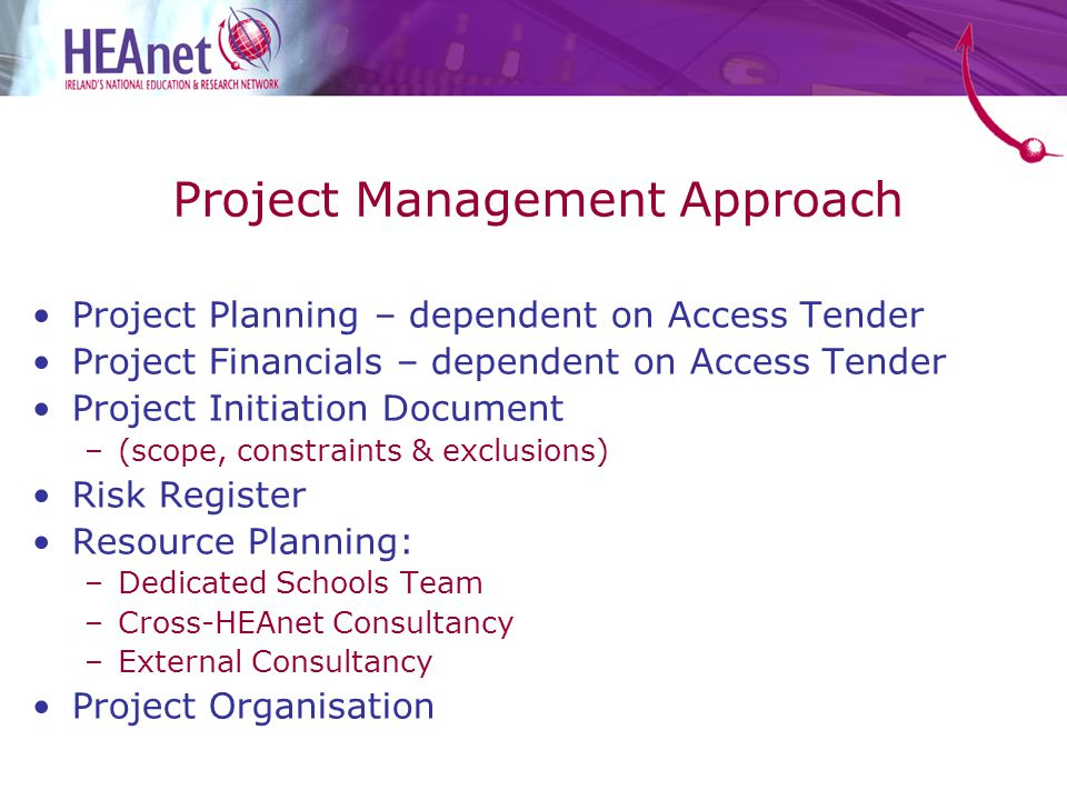 Project Planning – dependent on Access Tender Project Financials – dependent on Access Tender Project Initiation Document –(scope, constraints & exclusions) Risk Register Resource Planning: –Dedicated Schools Team –Cross-HEAnet Consultancy –External Consultancy Project Organisation