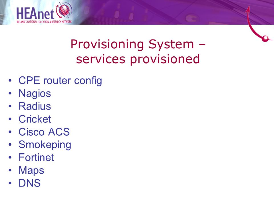 Provisioning System – services provisioned CPE router config Nagios Radius Cricket Cisco ACS Smokeping Fortinet Maps DNS