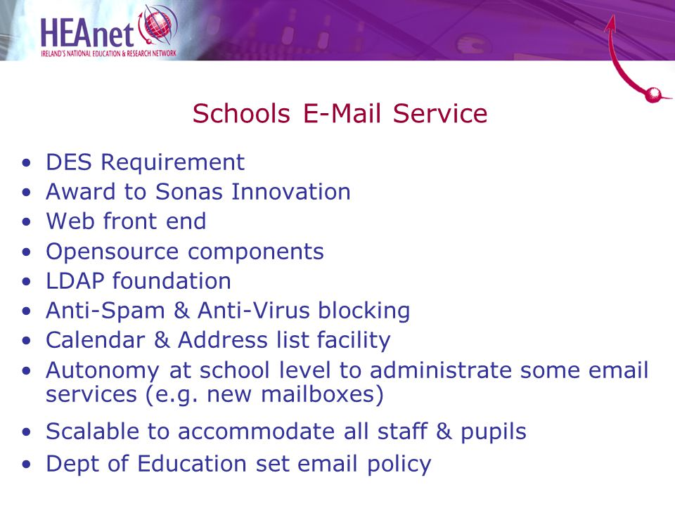 Schools E-Mail Service DES Requirement Award to Sonas Innovation Web front end Opensource components LDAP foundation Anti-Spam & Anti-Virus blocking Calendar & Address list facility Autonomy at school level to administrate some email services (e.g.