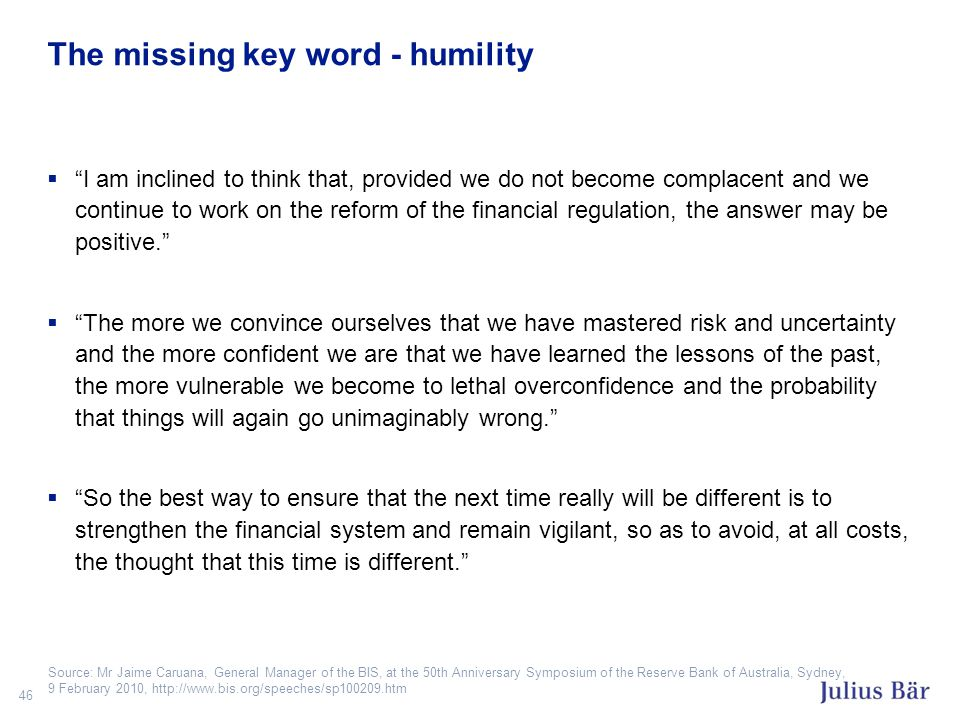 46 The missing key word - humility  I am inclined to think that, provided we do not become complacent and we continue to work on the reform of the financial regulation, the answer may be positive.  The more we convince ourselves that we have mastered risk and uncertainty and the more confident we are that we have learned the lessons of the past, the more vulnerable we become to lethal overconfidence and the probability that things will again go unimaginably wrong.  So the best way to ensure that the next time really will be different is to strengthen the financial system and remain vigilant, so as to avoid, at all costs, the thought that this time is different. Source: Mr Jaime Caruana, General Manager of the BIS, at the 50th Anniversary Symposium of the Reserve Bank of Australia, Sydney, 9 February 2010, http://www.bis.org/speeches/sp100209.htm