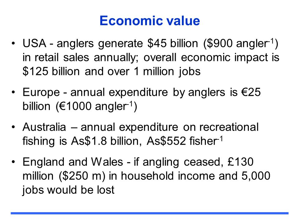 Economic value USA - anglers generate $45 billion ($900 angler -1 ) in retail sales annually; overall economic impact is $125 billion and over 1 milli