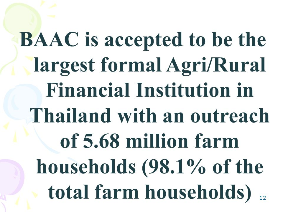12 BAAC is accepted to be the largest formal Agri/Rural Financial Institution in Thailand with an outreach of 5.68 million farm households (98.1% of the total farm households)