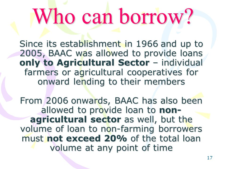 17 Since its establishment in 1966 and up to 2005, BAAC was allowed to provide loans only to Agricultural Sector – individual farmers or agricultural cooperatives for onward lending to their members From 2006 onwards, BAAC has also been allowed to provide loan to non- agricultural sector as well, but the volume of loan to non-farming borrowers must not exceed 20% of the total loan volume at any point of time Who can borrow