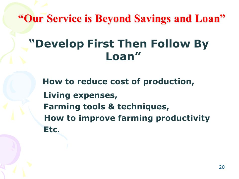 20 Our Service is Beyond Savings and Loan Develop First Then Follow By Loan How to reduce cost of production, Living expenses, Farming tools & techniques, How to improve farming productivity Etc.