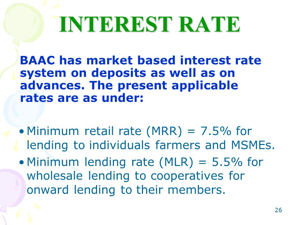 26 INTEREST RATE BAAC has market based interest rate system on deposits as well as on advances.
