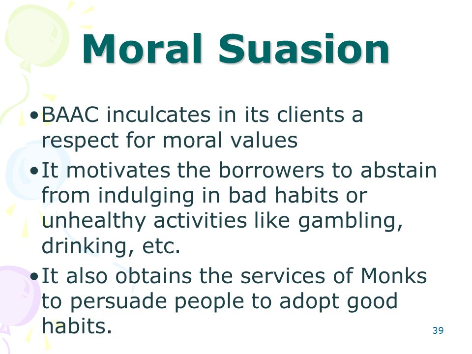 39 Moral Suasion BAAC inculcates in its clients a respect for moral values It motivates the borrowers to abstain from indulging in bad habits or unhealthy activities like gambling, drinking, etc.