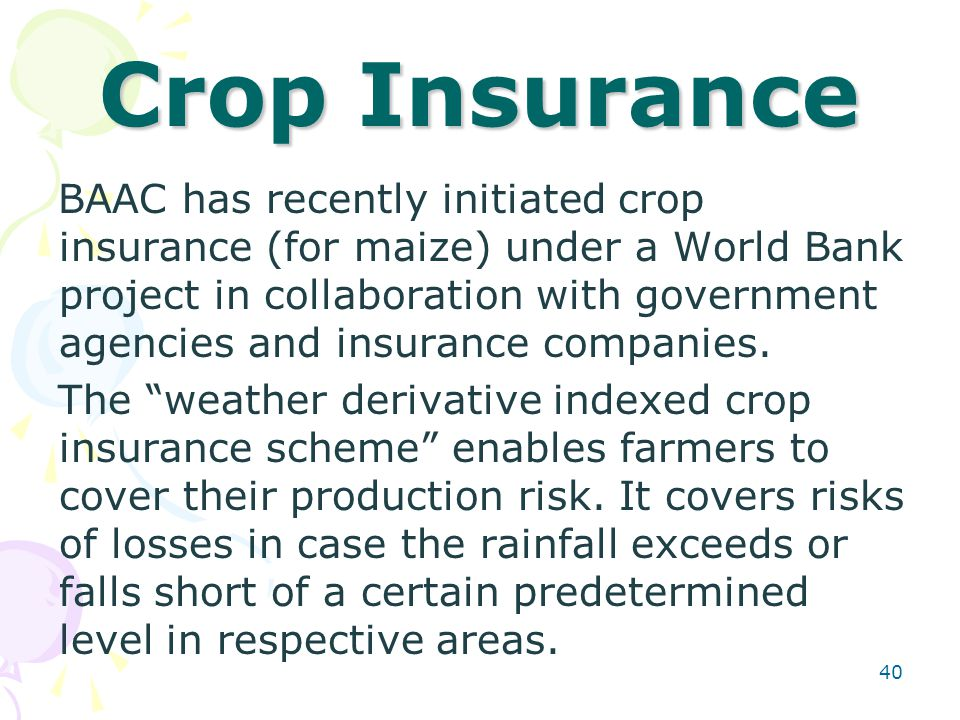 40 Crop Insurance BAAC has recently initiated crop insurance (for maize) under a World Bank project in collaboration with government agencies and insurance companies.