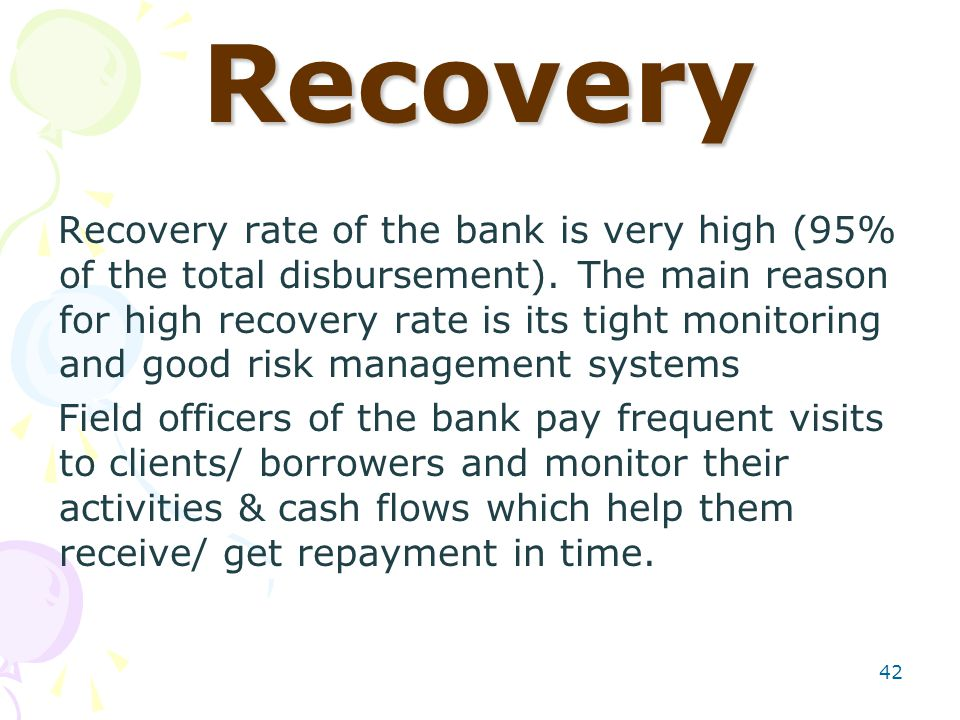 42 Recovery Recovery rate of the bank is very high (95% of the total disbursement).