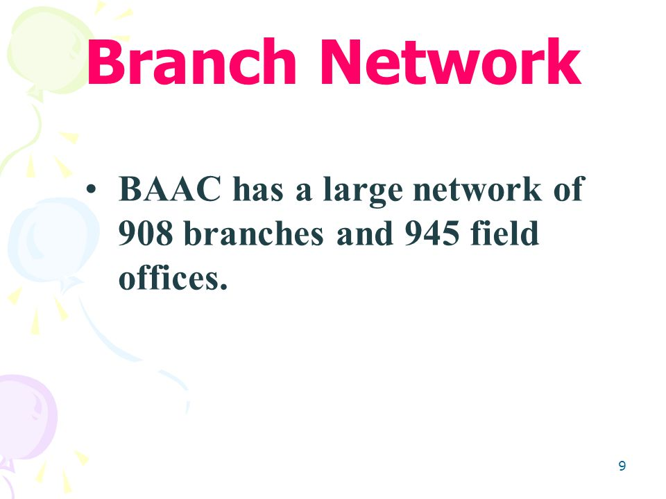 9 BAAC has a large network of 908 branches and 945 field offices. Branch Network