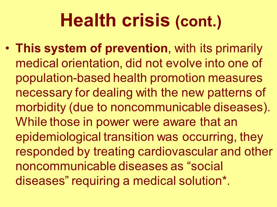 Health crisis (cont.) This system of prevention, with its primarily medical orientation, did not evolve into one of population-based health promotion measures necessary for dealing with the new patterns of morbidity (due to noncommunicable diseases).