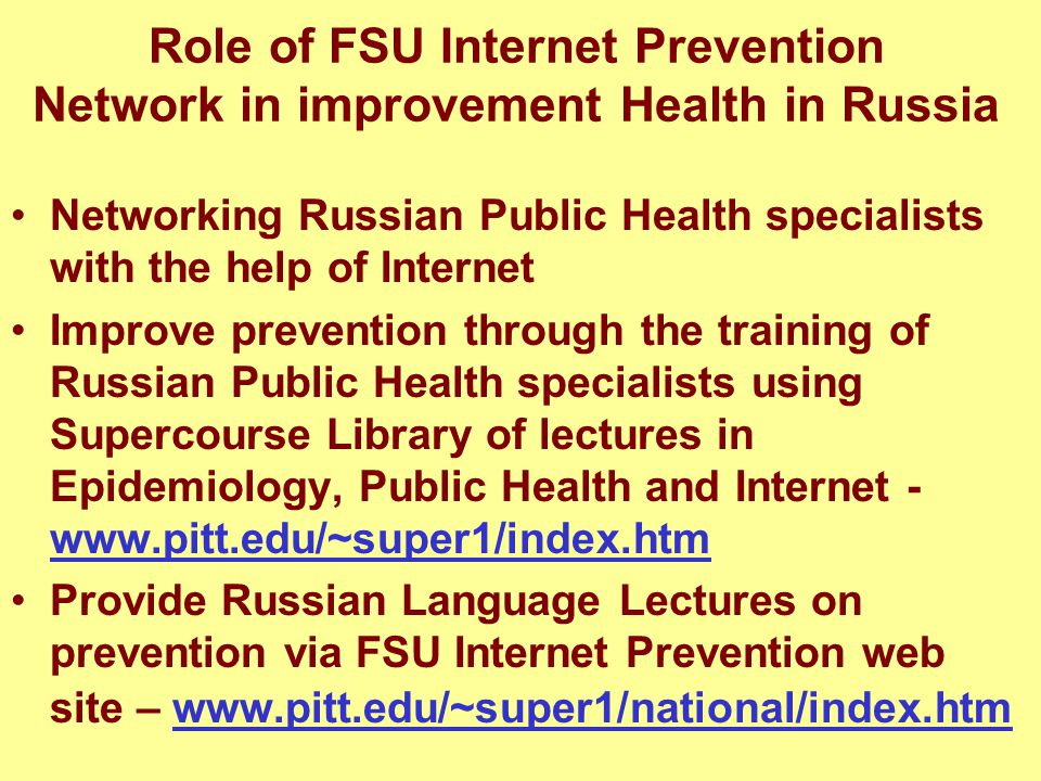Role of FSU Internet Prevention Network in improvement Health in Russia Networking Russian Public Health specialists with the help of Internet Improve prevention through the training of Russian Public Health specialists using Supercourse Library of lectures in Epidemiology, Public Health and Internet - www.pitt.edu/~super1/index.htm www.pitt.edu/~super1/index.htm Provide Russian Language Lectures on prevention via FSU Internet Prevention web site – www.pitt.edu/~super1/national/index.htmwww.pitt.edu/~super1/national/index.htm