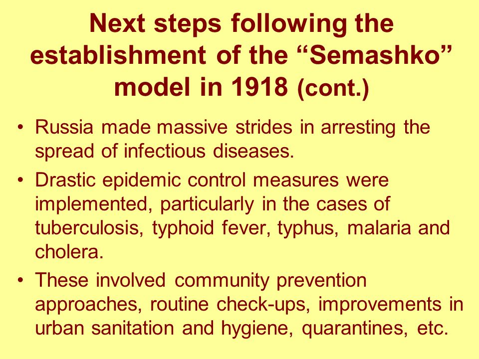 Next steps following the establishment of the Semashko model in 1918 (cont.) Russia made massive strides in arresting the spread of infectious diseases.
