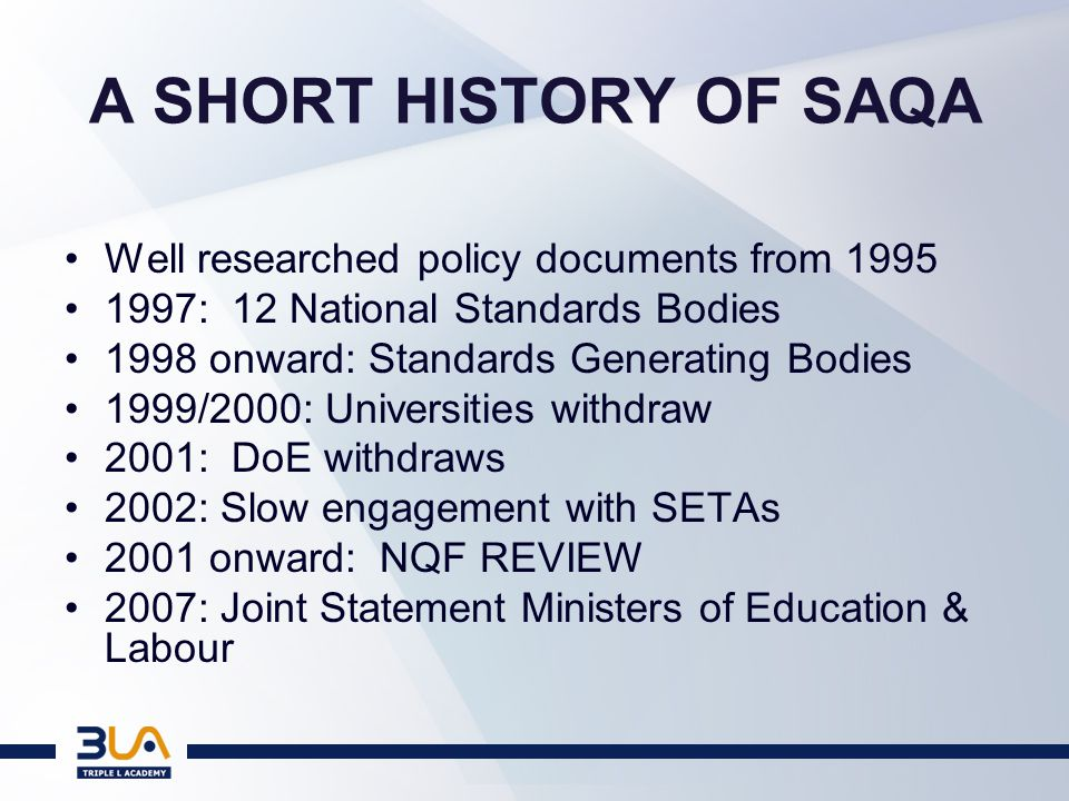 A SHORT HISTORY OF SAQA Well researched policy documents from 1995 1997: 12 National Standards Bodies 1998 onward: Standards Generating Bodies 1999/2000: Universities withdraw 2001: DoE withdraws 2002: Slow engagement with SETAs 2001 onward: NQF REVIEW 2007: Joint Statement Ministers of Education & Labour