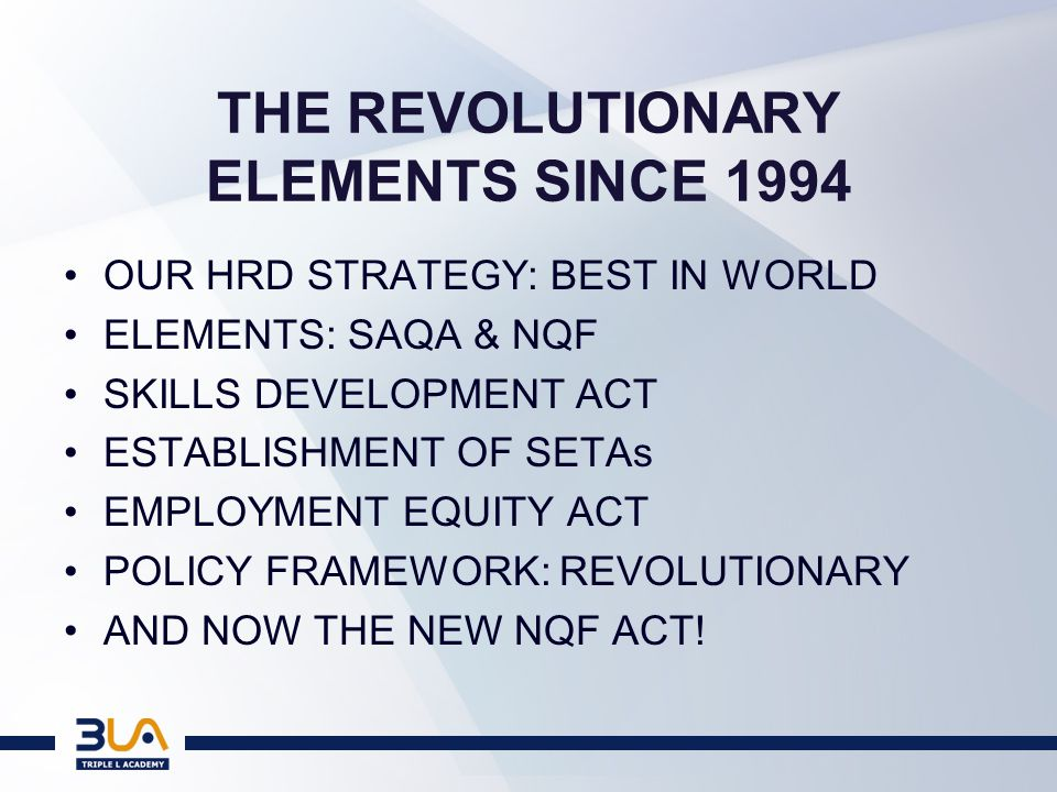 THE REVOLUTIONARY ELEMENTS SINCE 1994 OUR HRD STRATEGY: BEST IN WORLD ELEMENTS: SAQA & NQF SKILLS DEVELOPMENT ACT ESTABLISHMENT OF SETAs EMPLOYMENT EQUITY ACT POLICY FRAMEWORK: REVOLUTIONARY AND NOW THE NEW NQF ACT!