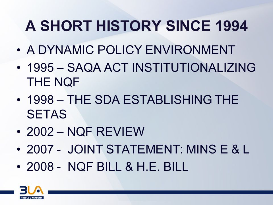 A SHORT HISTORY SINCE 1994 A DYNAMIC POLICY ENVIRONMENT 1995 – SAQA ACT INSTITUTIONALIZING THE NQF 1998 – THE SDA ESTABLISHING THE SETAS 2002 – NQF REVIEW 2007 - JOINT STATEMENT: MINS E & L 2008 - NQF BILL & H.E.