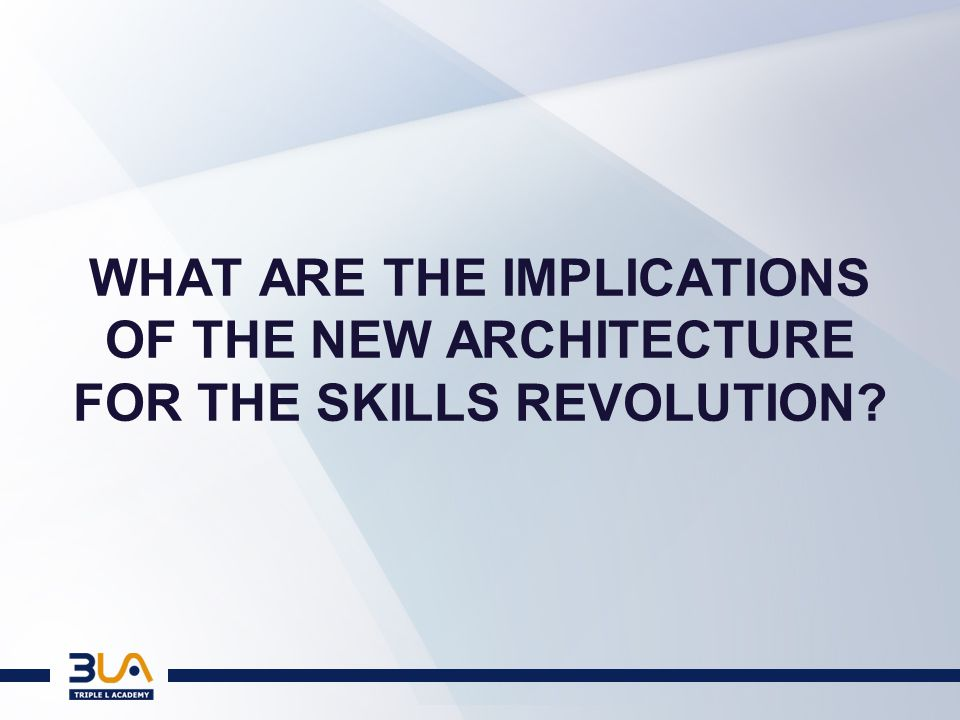 WHAT ARE THE IMPLICATIONS OF THE NEW ARCHITECTURE FOR THE SKILLS REVOLUTION