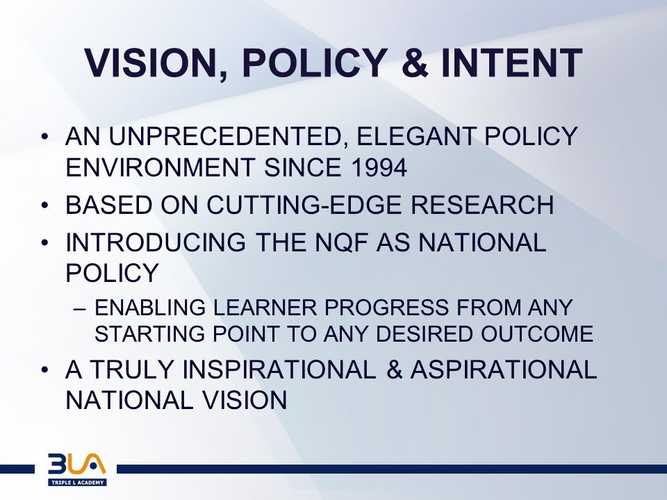 VISION, POLICY & INTENT AN UNPRECEDENTED, ELEGANT POLICY ENVIRONMENT SINCE 1994 BASED ON CUTTING-EDGE RESEARCH INTRODUCING THE NQF AS NATIONAL POLICY –ENABLING LEARNER PROGRESS FROM ANY STARTING POINT TO ANY DESIRED OUTCOME A TRULY INSPIRATIONAL & ASPIRATIONAL NATIONAL VISION