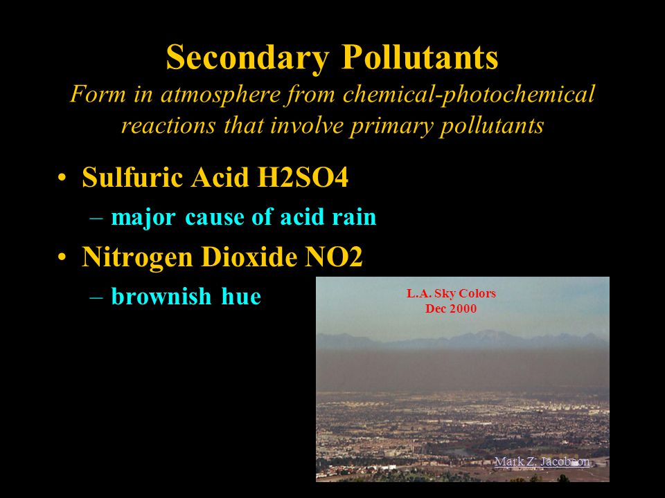 Secondary Pollutants Form in atmosphere from chemical-photochemical reactions that involve primary pollutants Sulfuric Acid H2SO4 –major cause of acid rain Nitrogen Dioxide NO2 –brownish hue L.A.
