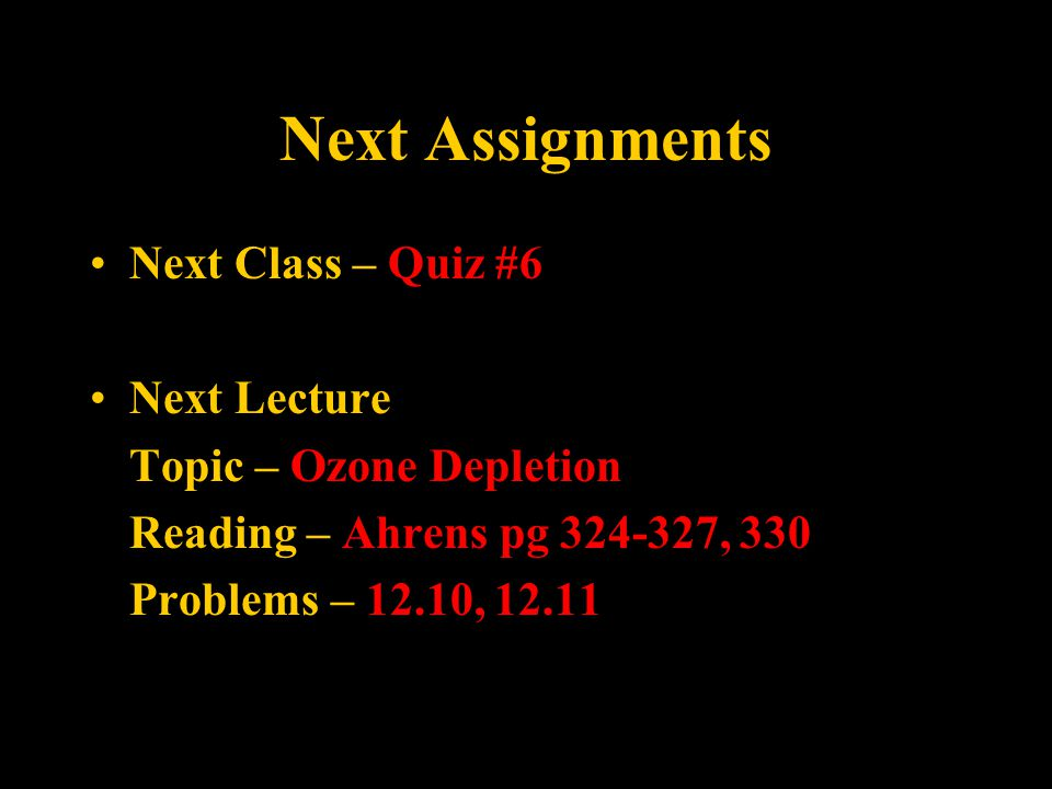 Next Assignments Next Class – Quiz #6 Next Lecture Topic – Ozone Depletion Reading – Ahrens pg 324-327, 330 Problems – 12.10, 12.11