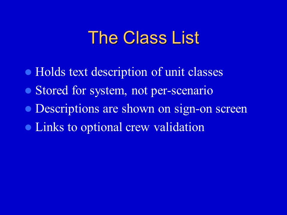 The Class List Holds text description of unit classes Stored for system, not per-scenario Descriptions are shown on sign-on screen Links to optional crew validation
