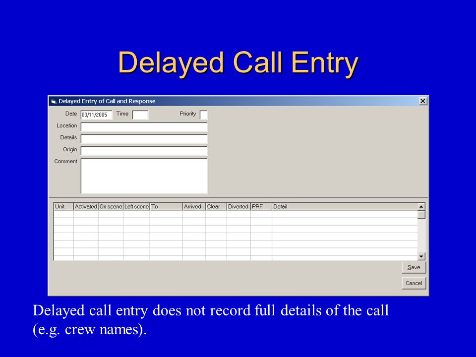 Delayed Call Entry Delayed call entry does not record full details of the call (e.g. crew names).