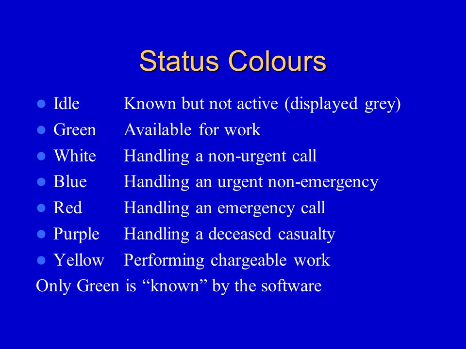 Status Colours IdleKnown but not active (displayed grey) GreenAvailable for work WhiteHandling a non-urgent call BlueHandling an urgent non-emergency RedHandling an emergency call PurpleHandling a deceased casualty YellowPerforming chargeable work Only Green is known by the software