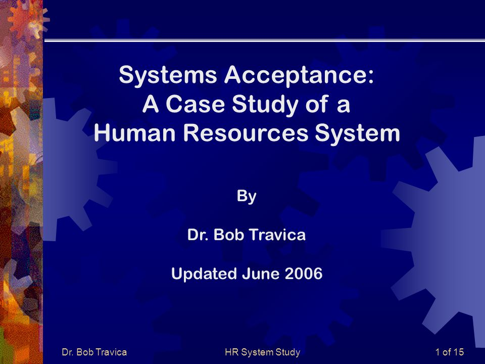 Dr. Bob TravicaHR System Study1 of 15 Systems Acceptance: A Case Study of a Human Resources System By Dr. Bob Travica Updated June 2006