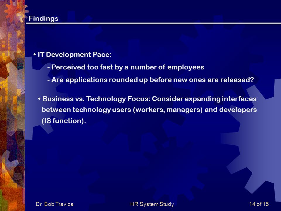 Dr. Bob TravicaHR System Study14 of 15 IT Development Pace: - Perceived too fast by a number of employees - Are applications rounded up before new one