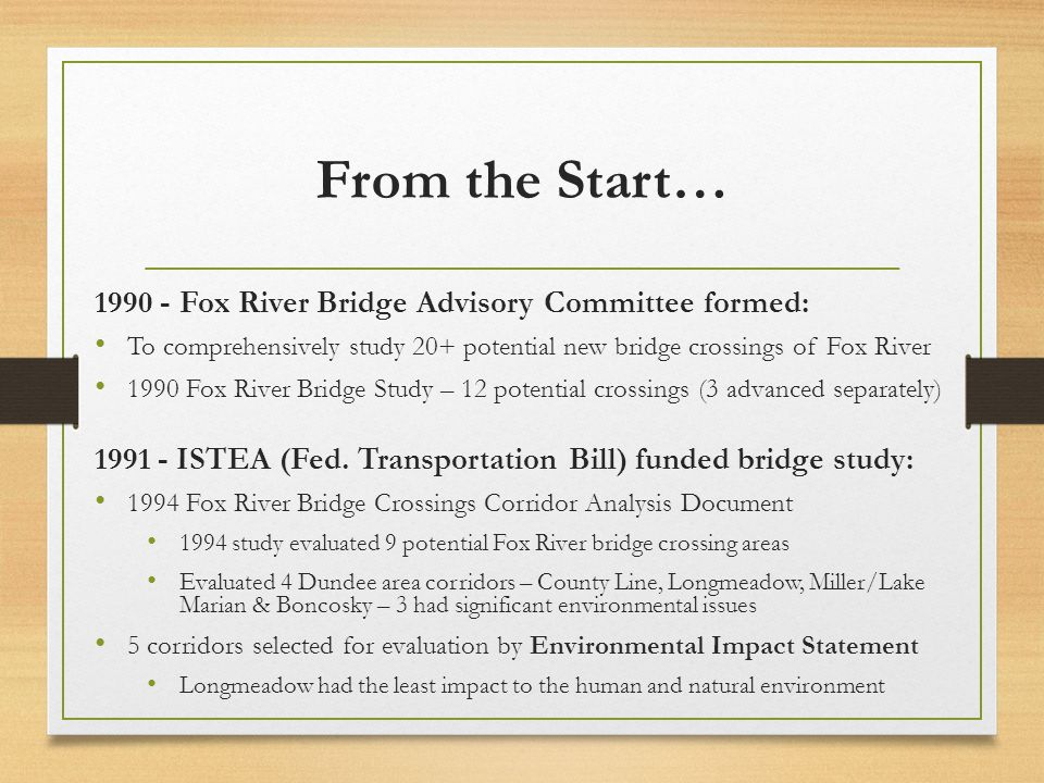 From the Start… 1990 - Fox River Bridge Advisory Committee formed: To comprehensively study 20+ potential new bridge crossings of Fox River 1990 Fox River Bridge Study – 12 potential crossings (3 advanced separately) 1991 - ISTEA (Fed.