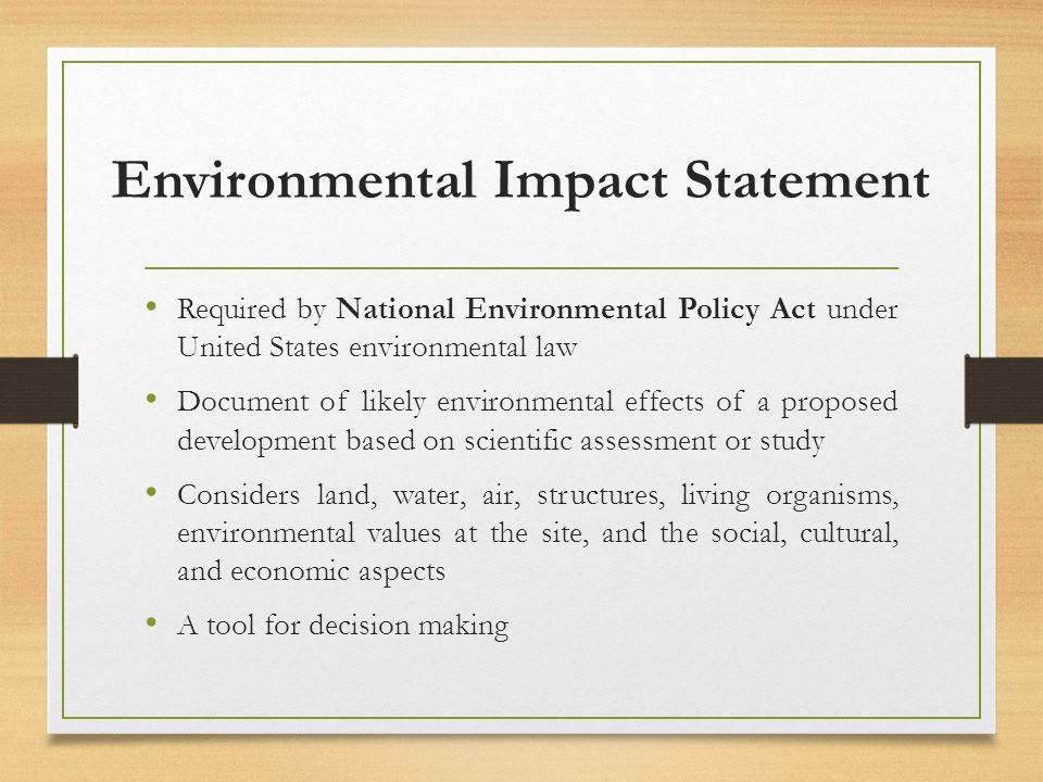 Environmental Impact Statement Required by National Environmental Policy Act under United States environmental law Document of likely environmental effects of a proposed development based on scientific assessment or study Considers land, water, air, structures, living organisms, environmental values at the site, and the social, cultural, and economic aspects A tool for decision making