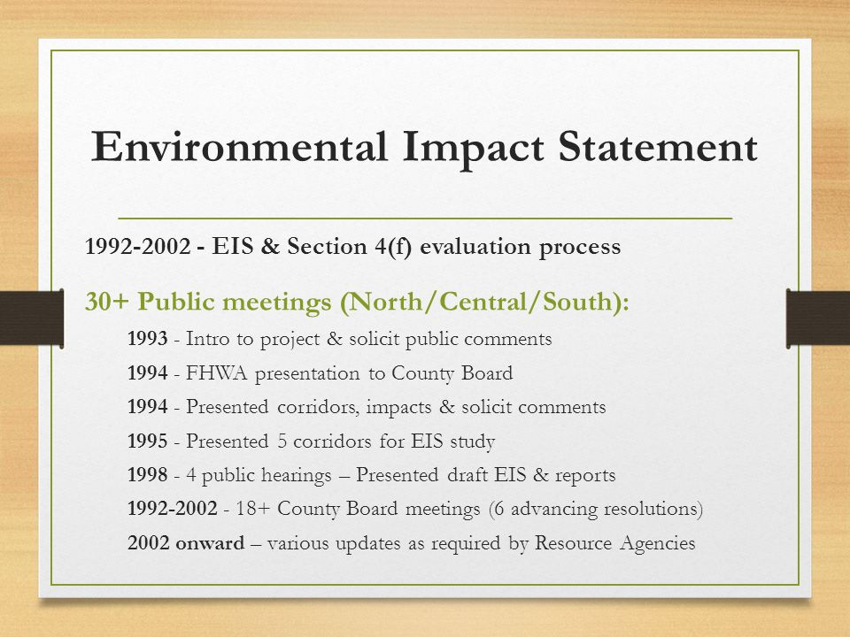 Environmental Impact Statement 1992-2002 - EIS & Section 4(f) evaluation process 30+ Public meetings (North/Central/South): 1993 - Intro to project & solicit public comments 1994 - FHWA presentation to County Board 1994 - Presented corridors, impacts & solicit comments 1995 - Presented 5 corridors for EIS study 1998 - 4 public hearings – Presented draft EIS & reports 1992-2002 - 18+ County Board meetings (6 advancing resolutions) 2002 onward – various updates as required by Resource Agencies