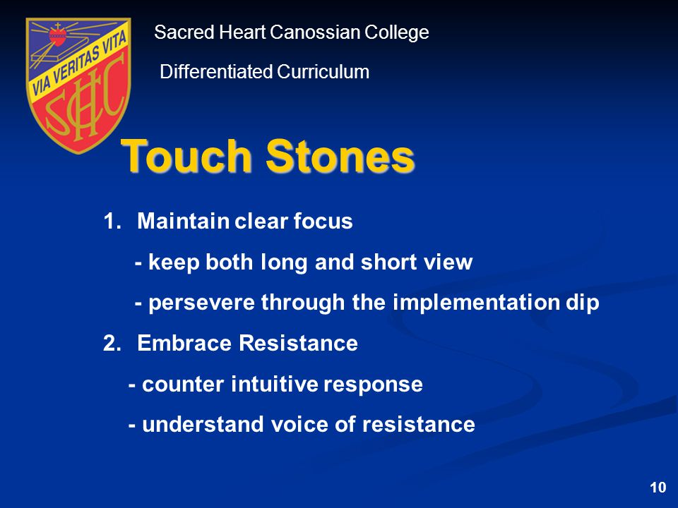 Sacred Heart Canossian College Differentiated Curriculum Touch Stones 1.Maintain clear focus - keep both long and short view - persevere through the implementation dip 2.Embrace Resistance - counter intuitive response - understand voice of resistance 10