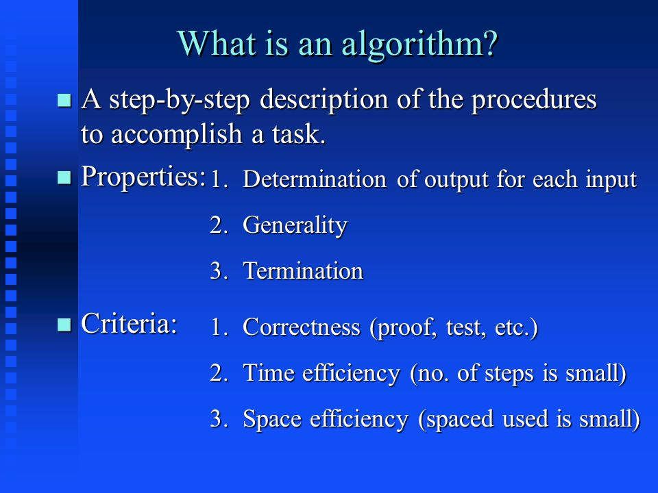What is an algorithm. A step-by-step description of the procedures to accomplish a task.