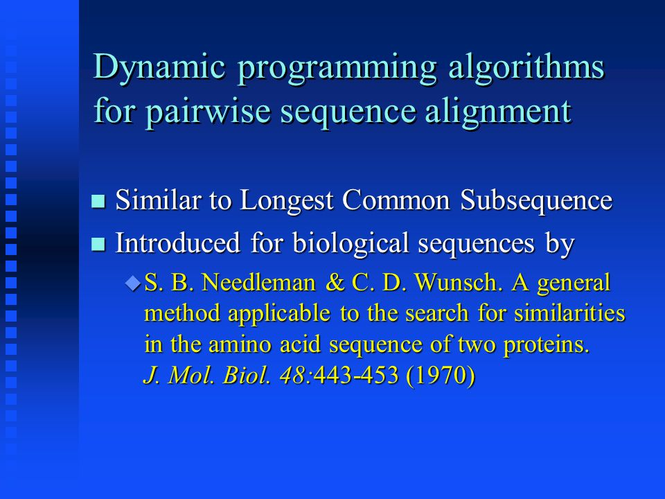 Dynamic programming algorithms for pairwise sequence alignment Similar to Longest Common Subsequence Similar to Longest Common Subsequence Introduced for biological sequences by Introduced for biological sequences by  S.