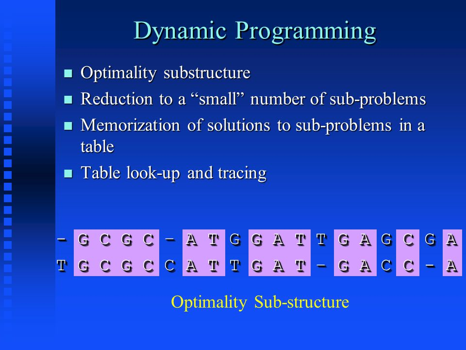 Dynamic Programming Optimality substructure Optimality substructure Reduction to a small number of sub-problems Reduction to a small number of sub-problems Memorization of solutions to sub-problems in a table Memorization of solutions to sub-problems in a table Table look-up and tracing Table look-up and tracing - G C G C – A T G G A T T G A G C G A T G C G C C A T T G A T – G A C C - A - G C G C – A T G G A T T G A G C G A T G C G C C A T T G A T – G A C C - A Optimality Sub-structure
