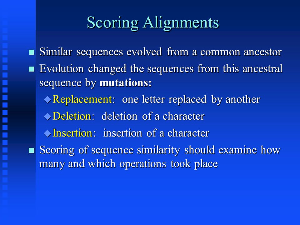 Scoring Alignments Similar sequences evolved from a common ancestor Similar sequences evolved from a common ancestor Evolution changed the sequences from this ancestral sequence by mutations: Evolution changed the sequences from this ancestral sequence by mutations:  Replacement: one letter replaced by another  Deletion: deletion of a character  Insertion: insertion of a character Scoring of sequence similarity should examine how many and which operations took place Scoring of sequence similarity should examine how many and which operations took place